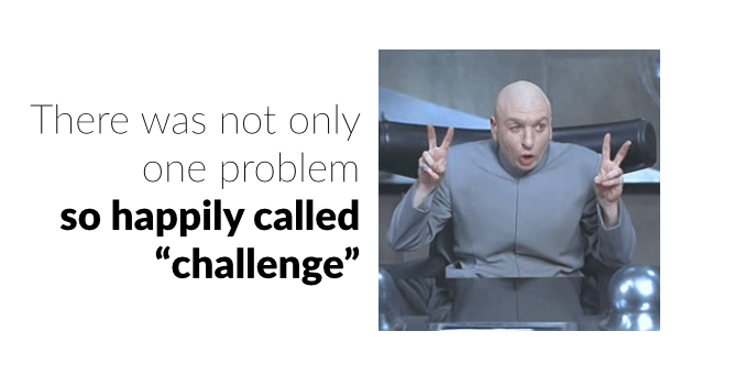 There was not only one problem so happily called challenge